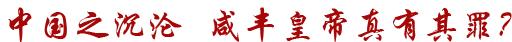 中国之沉沦,咸丰皇帝真有其罪?